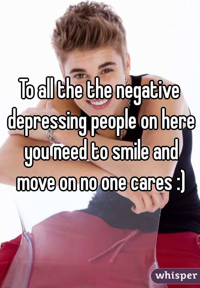 To all the the negative depressing people on here you need to smile and move on no one cares :)