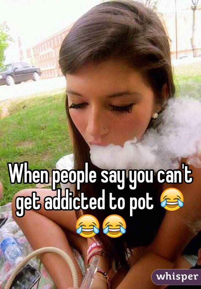 When people say you can't get addicted to pot 😂😂😂
