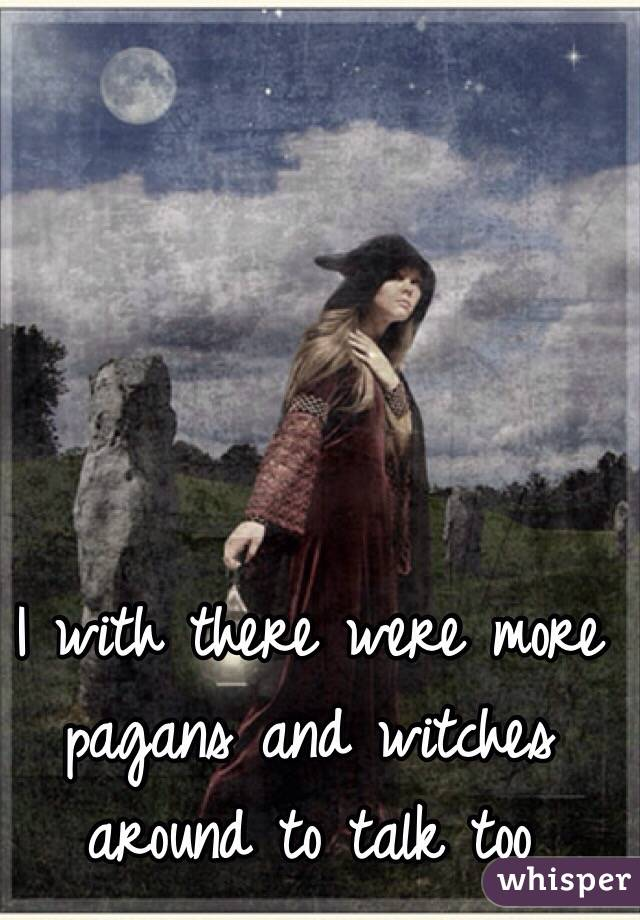 I with there were more pagans and witches around to talk too