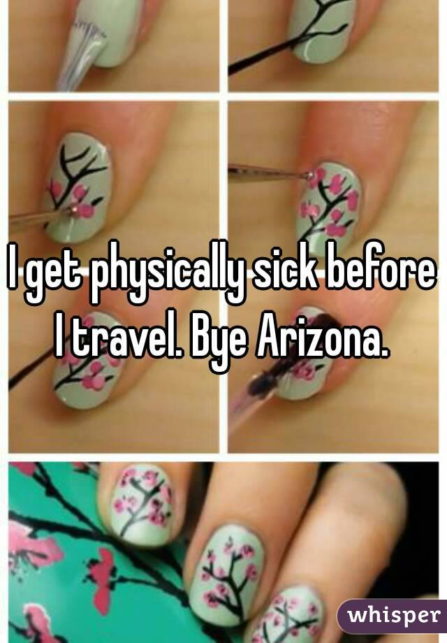 I get physically sick before I travel. Bye Arizona.