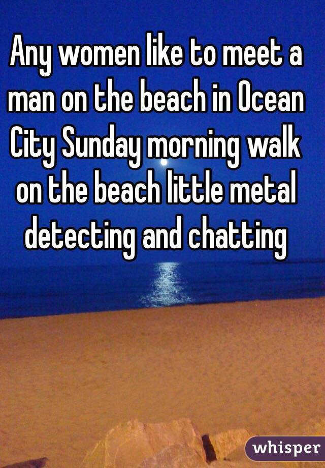Any women like to meet a man on the beach in Ocean City Sunday morning walk on the beach little metal detecting and chatting