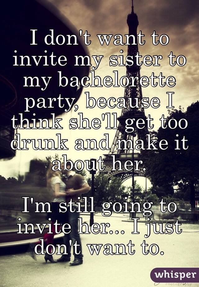 I don't want to invite my sister to my bachelorette party, because I think she'll get too drunk and make it about her.   I'm still going to invite her... I just don't want to.