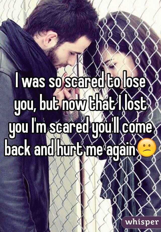 I was so scared to lose you, but now that I lost you I'm scared you'll come back and hurt me again😕