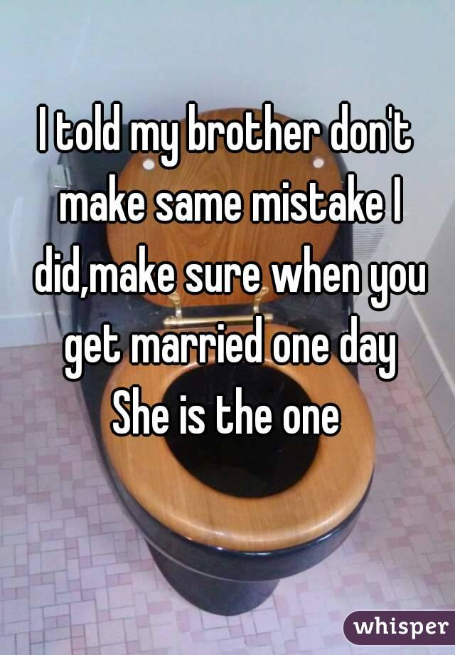 I told my brother don't make same mistake I did,make sure when you get married one day She is the one
