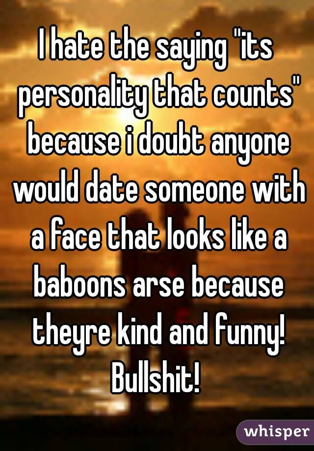 """I hate the saying """"its personality that counts"""" because i doubt anyone would date someone with a face that looks like a baboons arse because theyre kind and funny! Bullshit!"""