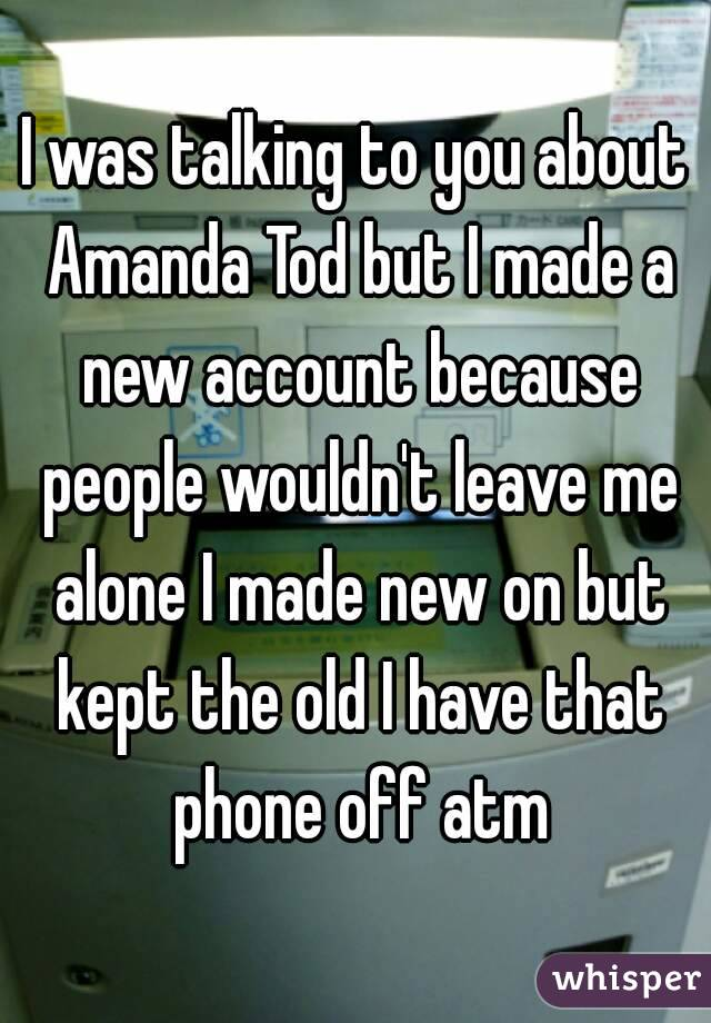 I was talking to you about Amanda Tod but I made a new account because people wouldn't leave me alone I made new on but kept the old I have that phone off atm