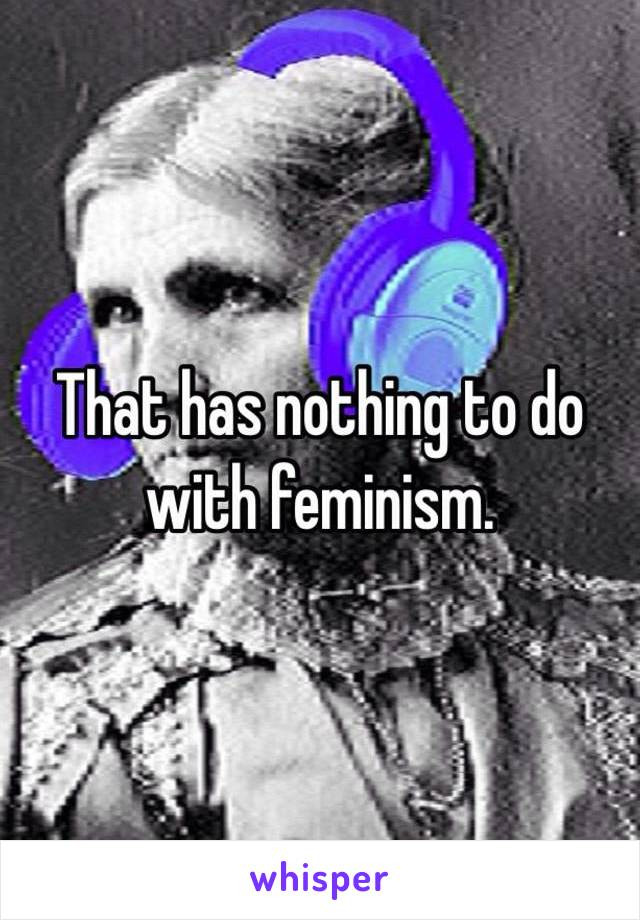 That has nothing to do with feminism.