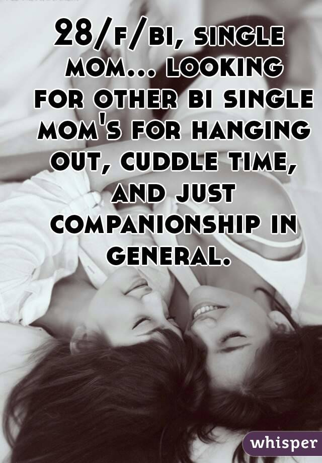28/f/bi, single mom... looking for other bi single mom's for hanging out, cuddle time, and just companionship in general.