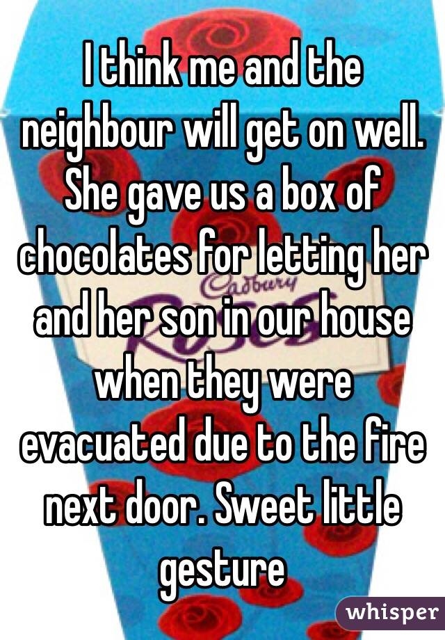 I think me and the neighbour will get on well. She gave us a box of chocolates for letting her and her son in our house when they were evacuated due to the fire next door. Sweet little gesture