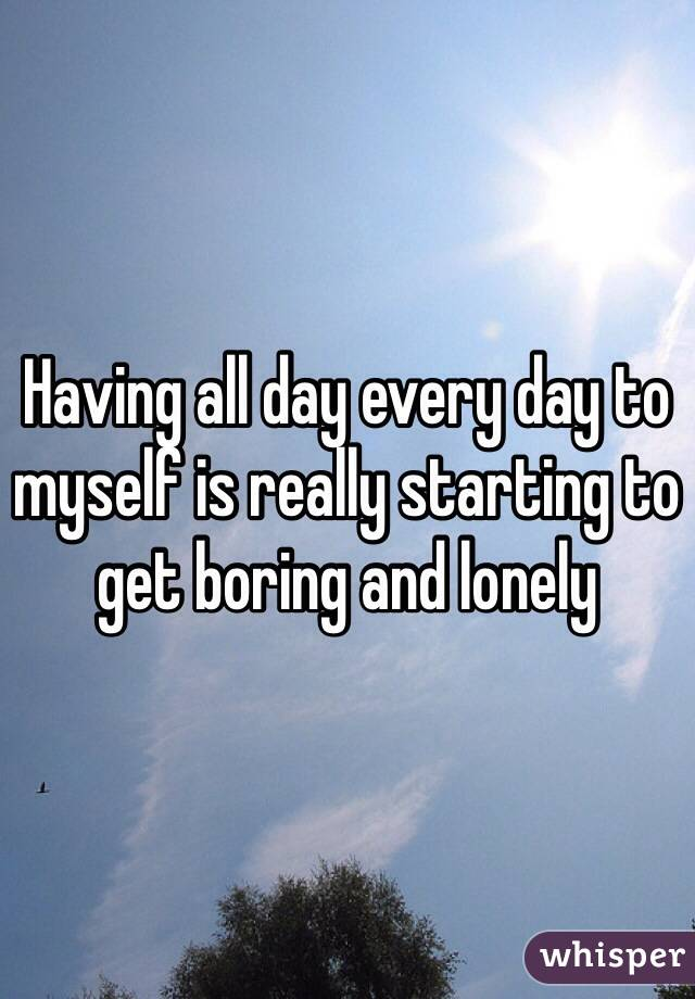 Having all day every day to myself is really starting to get boring and lonely
