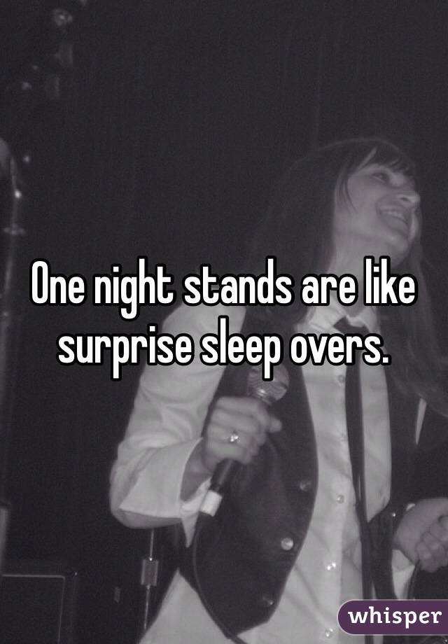 One night stands are like surprise sleep overs.