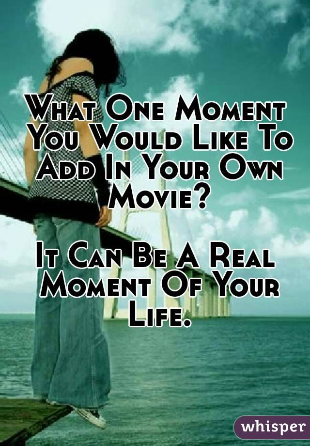 What One Moment You Would Like To Add In Your Own Movie?  It Can Be A Real Moment Of Your Life.