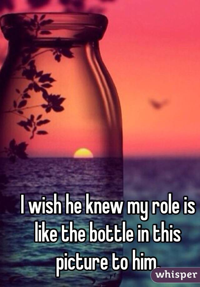I wish he knew my role is like the bottle in this picture to him.