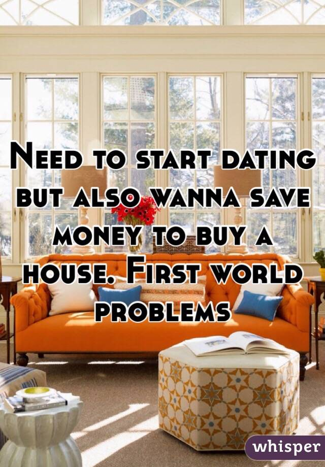 Need to start dating but also wanna save money to buy a house. First world problems