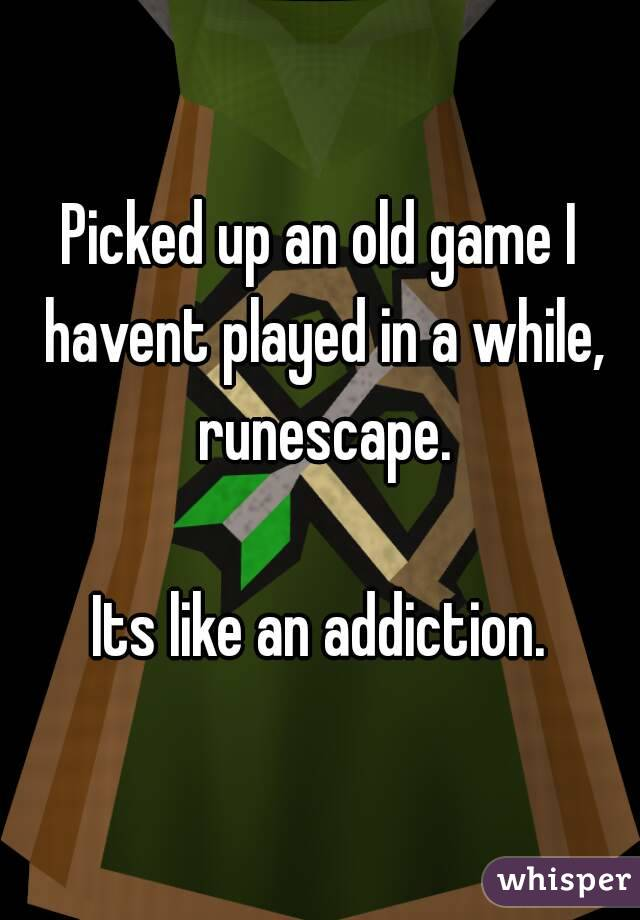 Picked up an old game I havent played in a while, runescape.  Its like an addiction.