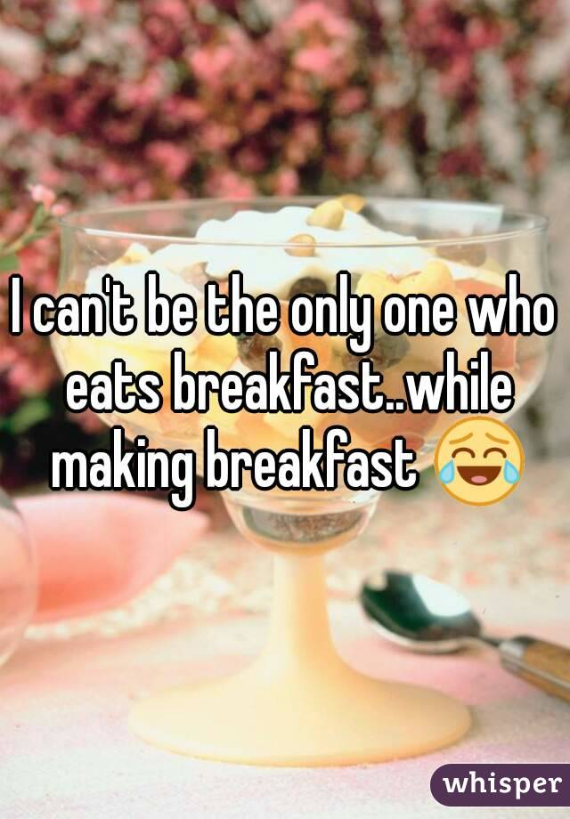 I can't be the only one who eats breakfast..while making breakfast 😂