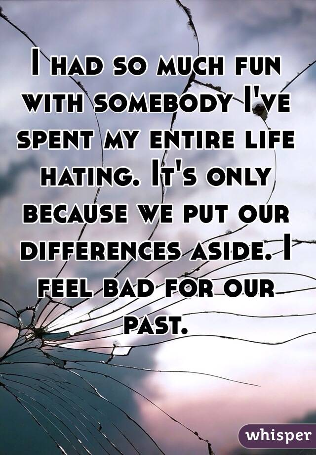I had so much fun with somebody I've spent my entire life hating. It's only because we put our differences aside. I feel bad for our past.