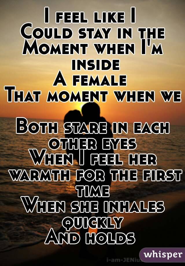 I feel like I  Could stay in the Moment when I'm inside A female  That moment when we  Both stare in each other eyes  When I feel her warmth for the first time  When she inhales quickly  And holds