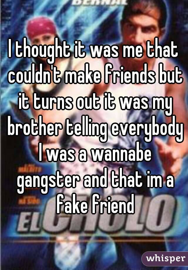 I thought it was me that couldn't make friends but it turns out it was my brother telling everybody I was a wannabe gangster and that im a fake friend