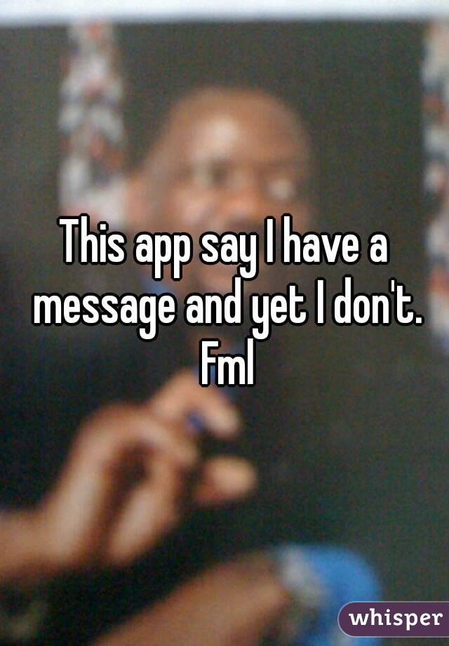 This app say I have a message and yet I don't. Fml