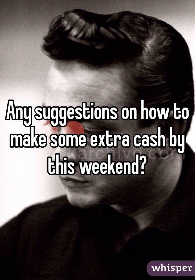 Any suggestions on how to make some extra cash by this weekend?