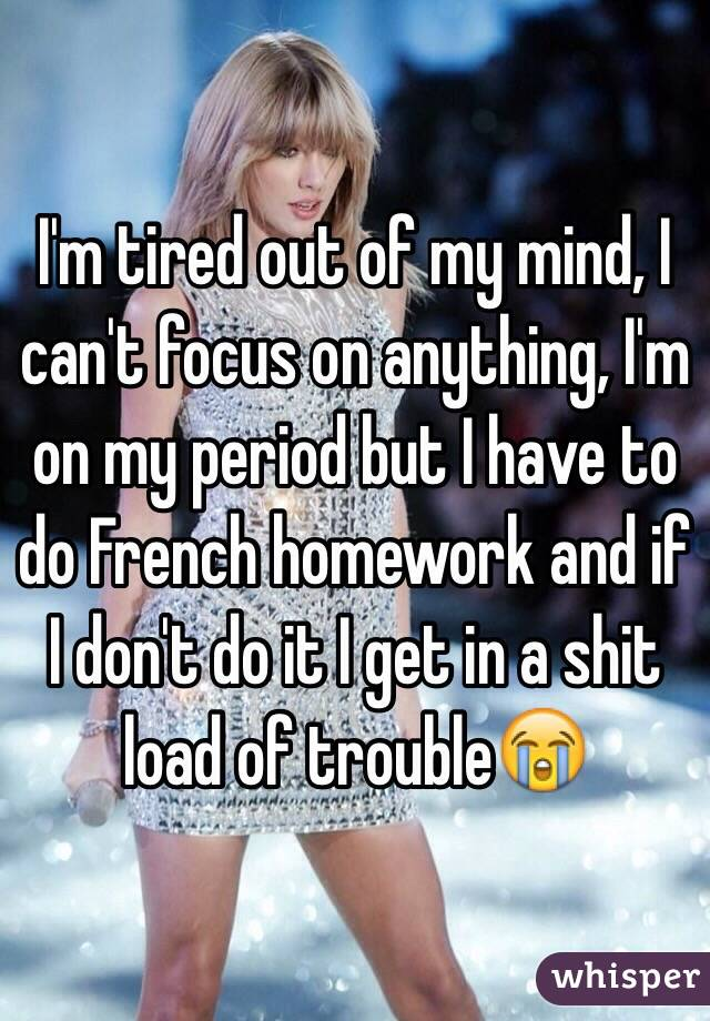 I'm tired out of my mind, I can't focus on anything, I'm on my period but I have to do French homework and if I don't do it I get in a shit load of trouble😭