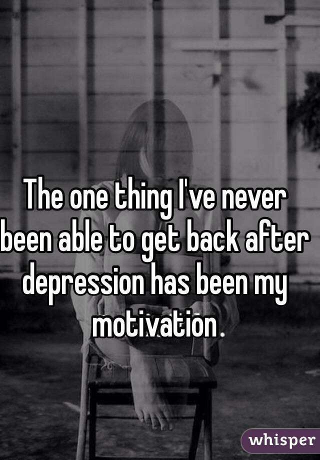 The one thing I've never been able to get back after depression has been my motivation