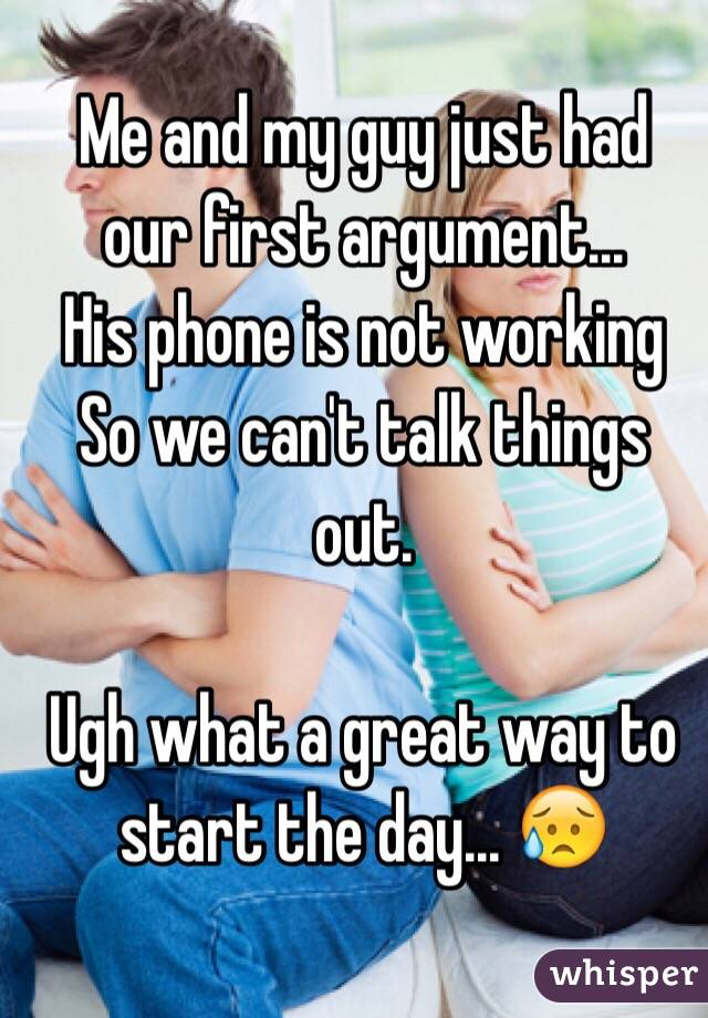 Me and my guy just had our first argument...  His phone is not working  So we can't talk things out.   Ugh what a great way to start the day... 😥