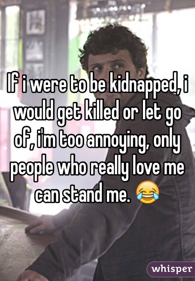 If i were to be kidnapped, i would get killed or let go of, i'm too annoying, only people who really love me can stand me. 😂