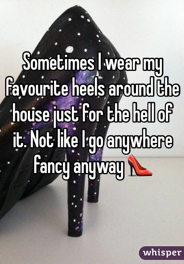 Sometimes I wear my favourite heels around the house just for the hell of it. Not like I go anywhere fancy anyway 👠
