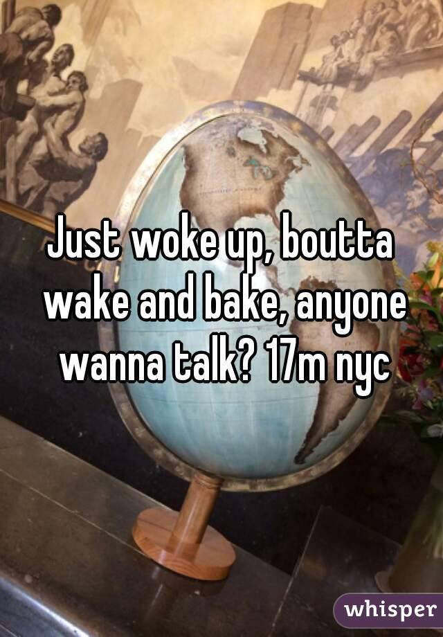 Just woke up, boutta wake and bake, anyone wanna talk? 17m nyc