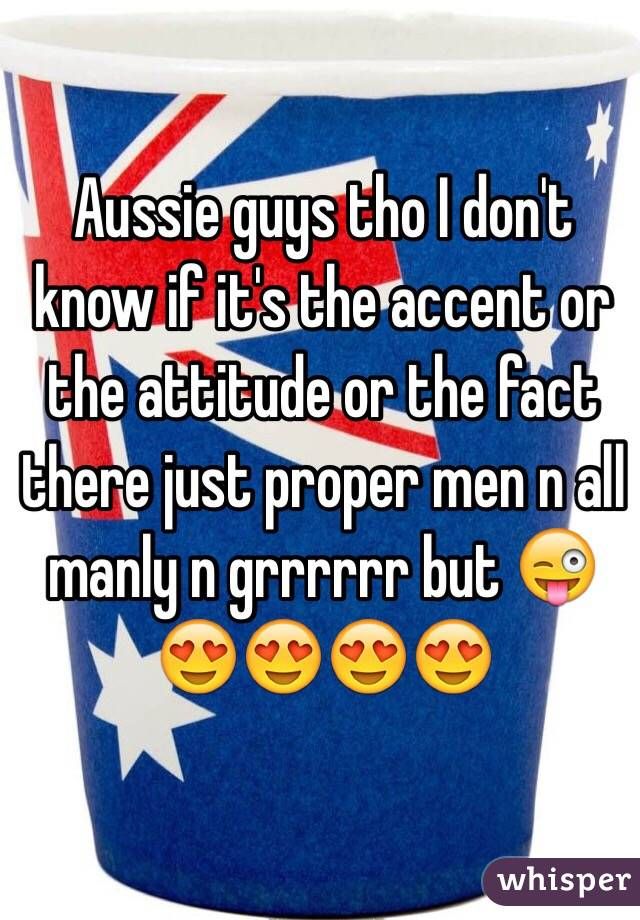 Aussie guys tho I don't know if it's the accent or the attitude or the fact there just proper men n all manly n grrrrrr but 😜😍😍😍😍