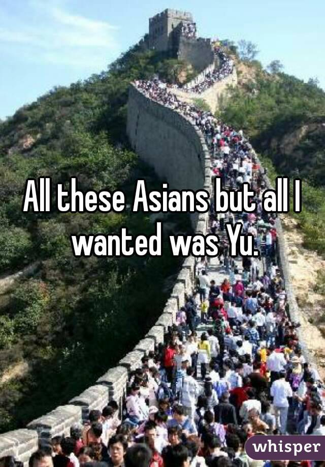All these Asians but all I wanted was Yu.