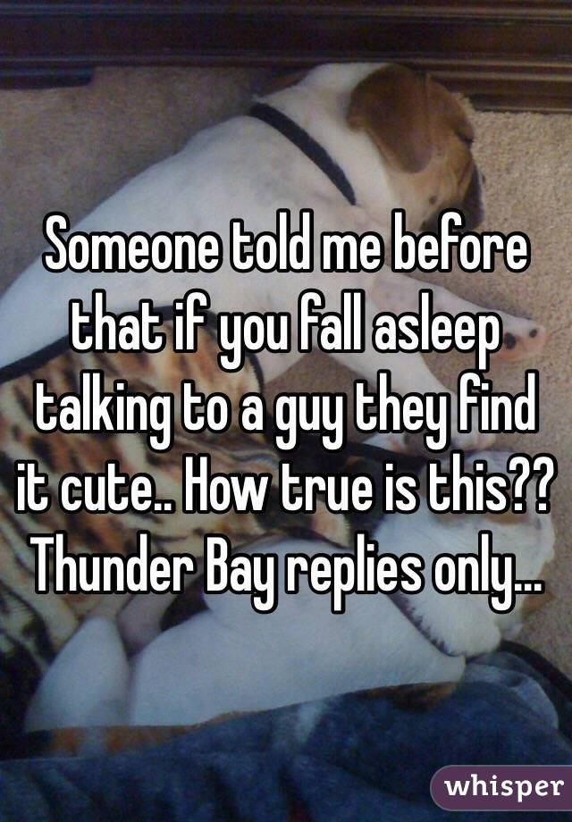 Someone told me before that if you fall asleep talking to a guy they find it cute.. How true is this??  Thunder Bay replies only...