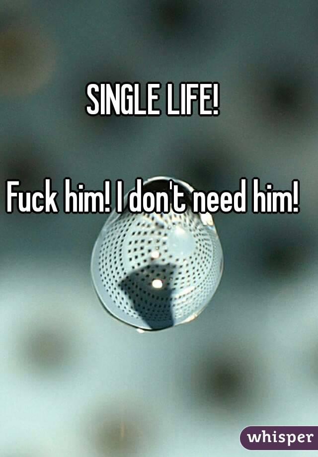 SINGLE LIFE!  Fuck him! I don't need him!