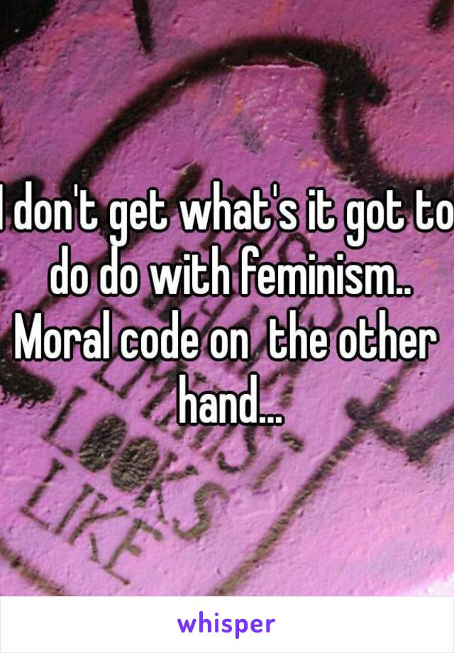 I don't get what's it got to do do with feminism.. Moral code on  the other hand...