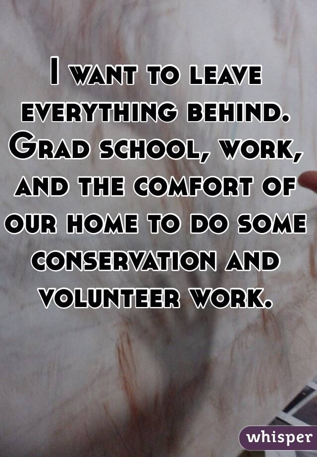 I want to leave everything behind. Grad school, work, and the comfort of our home to do some conservation and volunteer work.