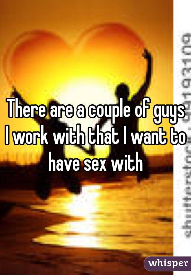 There are a couple of guys I work with that I want to have sex with