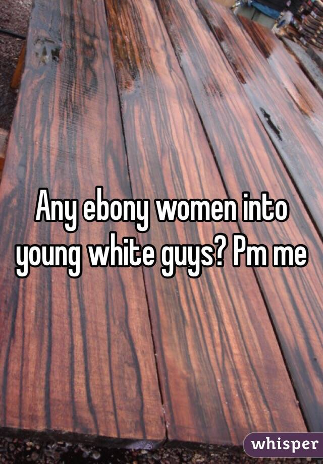 Any ebony women into young white guys? Pm me