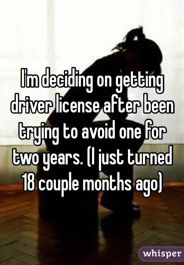 I'm deciding on getting driver license after been trying to avoid one for two years. (I just turned 18 couple months ago)