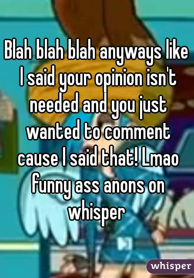 Blah blah blah anyways like I said your opinion isn't needed and you just wanted to comment cause I said that! Lmao funny ass anons on whisper