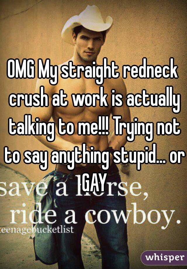OMG My straight redneck crush at work is actually talking to me!!! Trying not to say anything stupid... or GAY