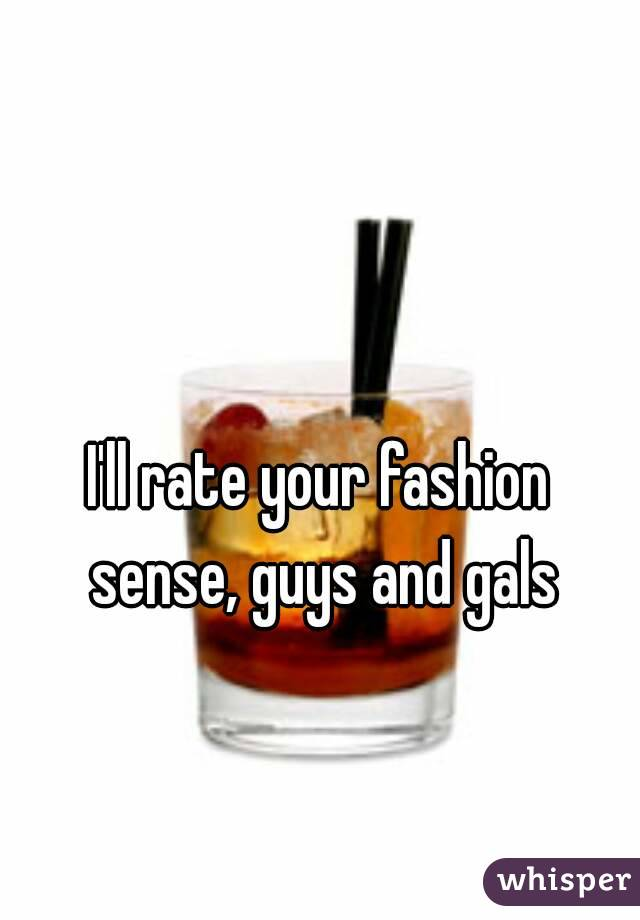 I'll rate your fashion sense, guys and gals