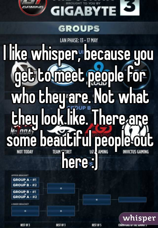 I like whisper, because you get to meet people for who they are. Not what they look like. There are some beautiful people out here :)