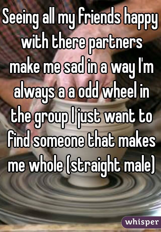 Seeing all my friends happy with there partners make me sad in a way I'm always a a odd wheel in the group I just want to find someone that makes me whole (straight male)