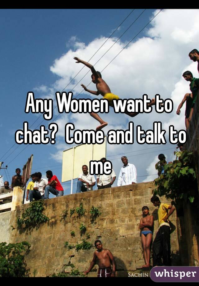 Any Women want to chat?  Come and talk to me