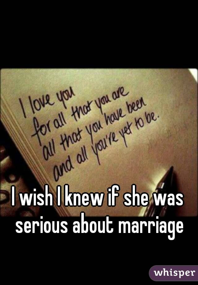 I wish I knew if she was serious about marriage
