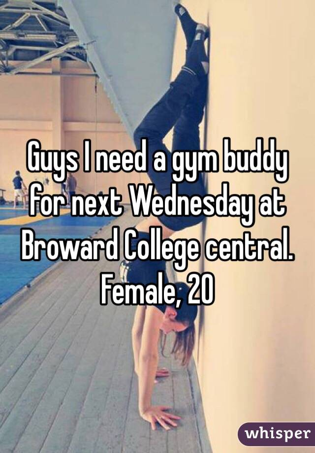Guys I need a gym buddy for next Wednesday at Broward College central. Female, 20