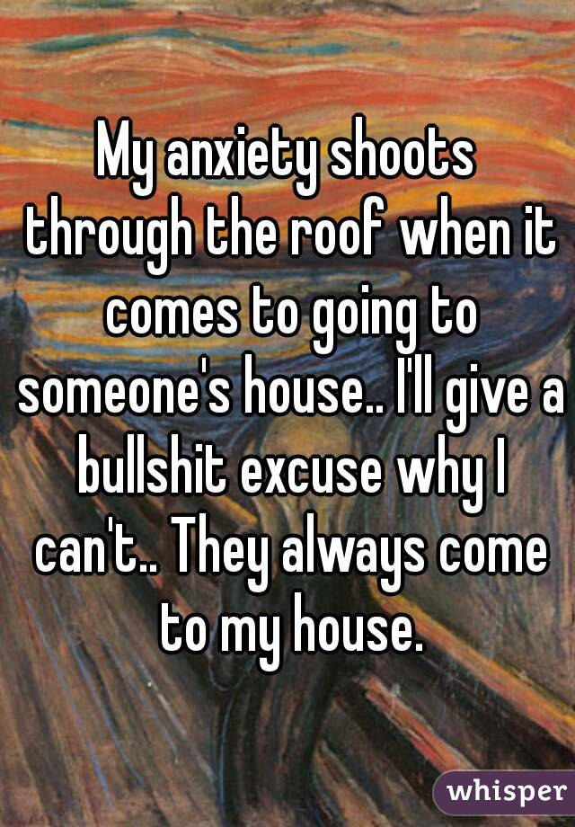 My anxiety shoots through the roof when it comes to going to someone's house.. I'll give a bullshit excuse why I can't.. They always come to my house.