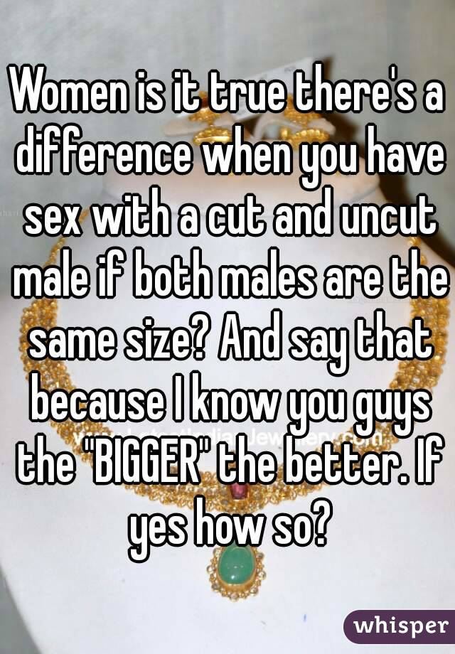 """Women is it true there's a difference when you have sex with a cut and uncut male if both males are the same size? And say that because I know you guys the """"BIGGER"""" the better. If yes how so?"""